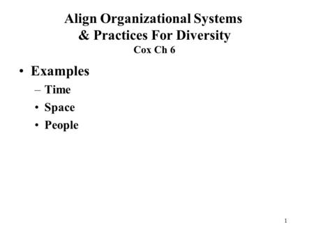 1 Examples –Time Space People Align Organizational Systems & Practices For Diversity Cox Ch 6.