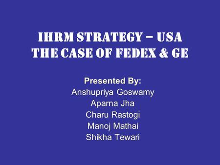 Ihrm strategy – usa the case of fedex & ge Presented By: Anshupriya Goswamy Aparna Jha Charu Rastogi Manoj Mathai Shikha Tewari.
