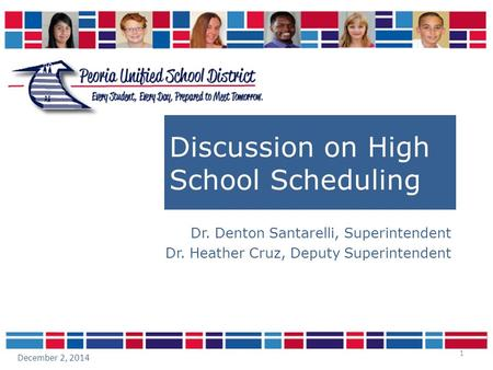 1 Discussion on High School Scheduling Dr. Denton Santarelli, Superintendent Dr. Heather Cruz, Deputy Superintendent December 2, 2014.