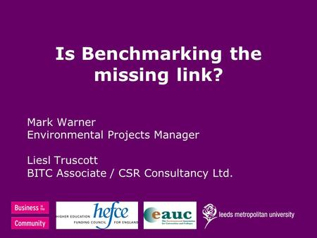 Is Benchmarking the missing link? Mark Warner Environmental Projects Manager Liesl Truscott BITC Associate / CSR Consultancy Ltd.