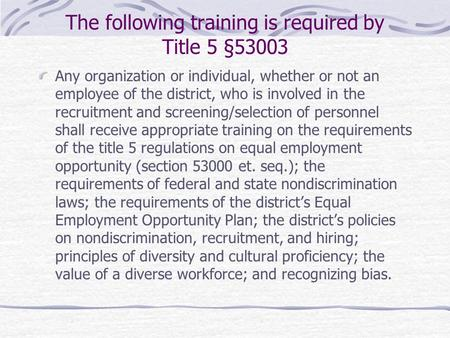 The following training is required by Title 5 §53003 Any organization or individual, whether or not an employee of the district, who is involved in the.
