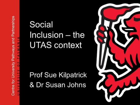 Centre for University Pathways and Partnerships Social Inclusion – the UTAS context Prof Sue Kilpatrick & Dr Susan Johns.