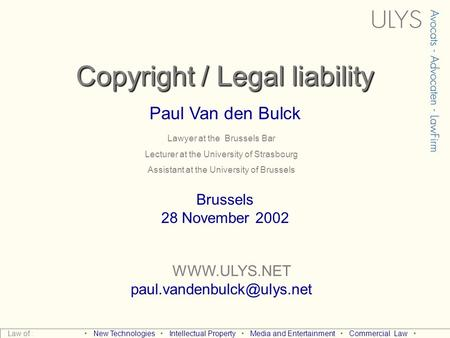 Copyright / Legal liability Paul Van den Bulck  Brussels 28 November 2002 Law of : New Technologies Intellectual.