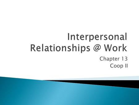 Interpersonal Relationships @ Work Chapter 13 Coop II.