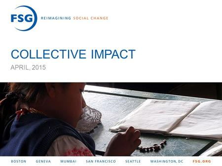 1 © FSG| COLLECTIVE IMPACT APRIL, 2015. 2 © FSG| Agenda 1About FSG 2Introduction to Collective Impact 3How to Get Started 4Evaluating Collective Impact.