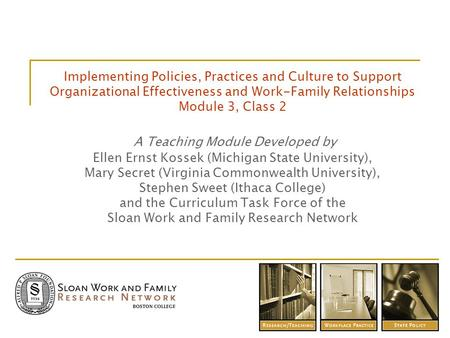 Implementing Policies, Practices and Culture to Support Organizational Effectiveness and Work-Family Relationships Module 3, Class 2 A Teaching Module.
