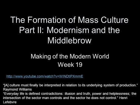 "The Formation of Mass Culture Part II: Modernism and the Middlebrow Making of the Modern World Week 19 ""[A] culture must finally be interpreted in relation."