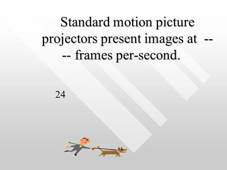 Standard motion picture projectors present images at -- -- frames per-second. Standard motion picture projectors present images at -- -- frames per-second.
