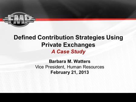 Defined Contribution Strategies Using Private Exchanges A Case Study Barbara M. Watters Vice President, Human Resources February 21, 2013.