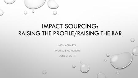 IMPACT SOURCING: RAISING THE PROFILE/RAISING THE BAR NISH ACHARYA WORLD BPO FORUM JUNE 3, 2014.
