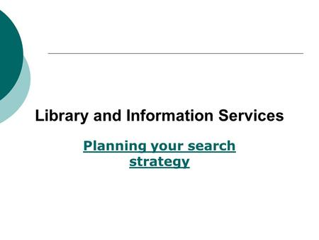 Library and Information Services Planning your search strategy.