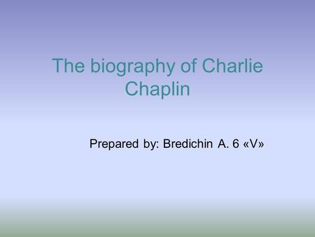 The biography of Charlie Chaplin Prepared by: Bredichin A. 6 «V»
