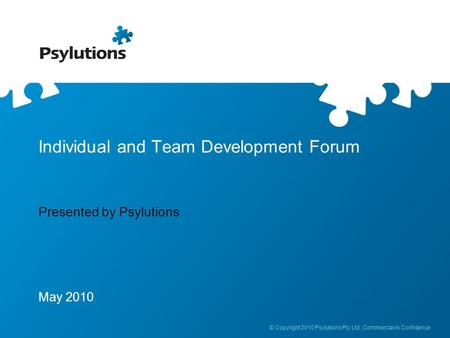 © Copyright 2010 Psylutions Pty Ltd. Commercial in Confidence. Individual and Team Development Forum Presented by Psylutions May 2010.