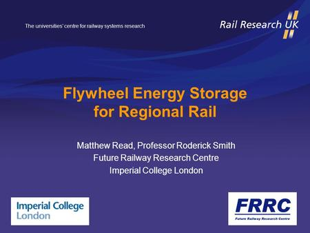 The universities' centre for railway systems research Flywheel Energy Storage for Regional Rail Matthew Read, Professor Roderick Smith Future Railway Research.