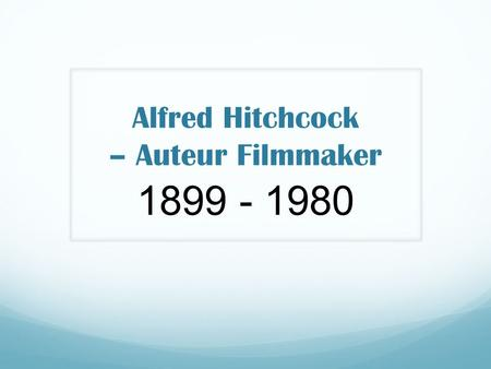 Alfred Hitchcock – Auteur Filmmaker 1899 - 1980. British film maker – considered pioneer of suspense and psychological thriller genres. ­Born London,