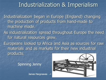 Industrialization & Imperialism Industrialization began in Europe (England) changing the production of products from hand-made to machine made. As industrialization.