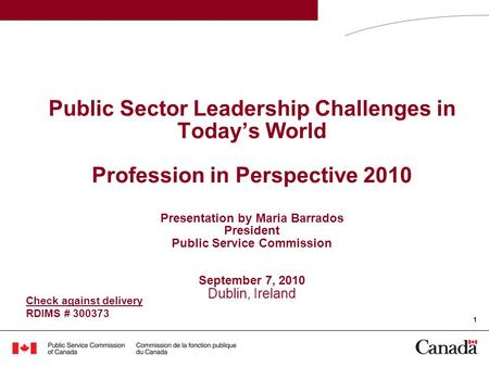1 Public Sector Leadership Challenges in Today's World Profession in Perspective 2010 Presentation by Maria Barrados President Public Service Commission.