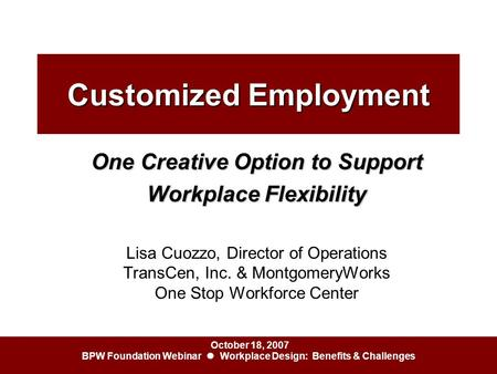 October 18, 2007 BPW Foundation Webinar ● Workplace Design: Benefits & Challenges Customized Employment One Creative Option to Support Workplace Flexibility.