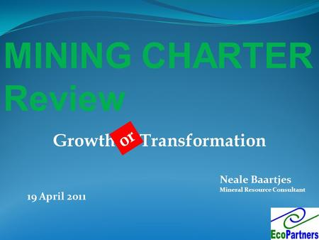 MINING CHARTER Review Neale Baartjes Mineral Resource Consultant 19 April 2011 Growth & Transformation or.
