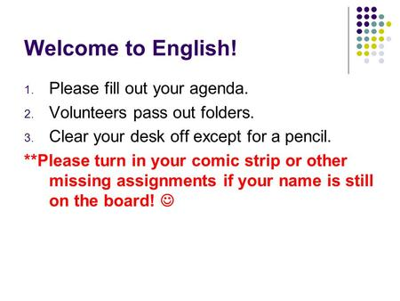 Welcome to English! 1. Please fill out your agenda. 2. Volunteers pass out folders. 3. Clear your desk off except for a pencil. **Please turn in your comic.