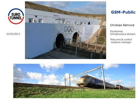 GSM-Public Christian Rémond Eurotunnel, Infrastructure division Telecoms & control systems manager 21/02/2013.