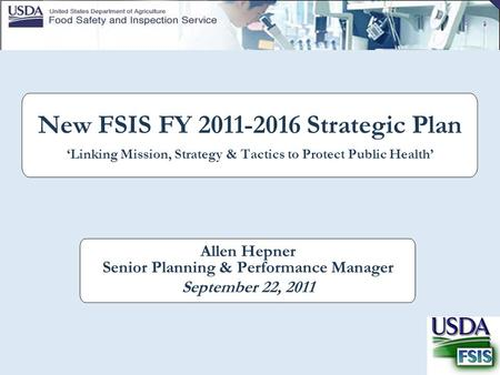 New FSIS FY 2011-2016 Strategic Plan 'Linking Mission, Strategy & Tactics to Protect Public Health' Allen Hepner Senior Planning & Performance Manager.