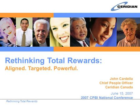 Rethinking Total Rewards John Cardella Chief People Officer Ceridian Canada June 15, 2007 2007 CPBI National Conference Rethinking Total Rewards: Aligned.