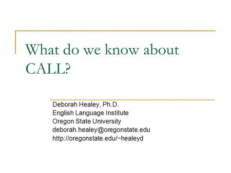 What do we know about CALL? Deborah Healey, Ph.D. English Language Institute Oregon State University
