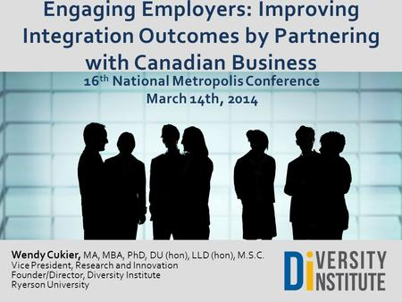 Engaging Employers: Improving Integration Outcomes by Partnering with Canadian Business Wendy Cukier, MA, MBA, PhD, DU (hon), LLD (hon), M.S.C. Vice President,