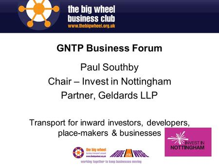 GNTP Business Forum Paul Southby Chair – Invest in Nottingham Partner, Geldards LLP Transport for inward investors, developers, place-makers & businesses.