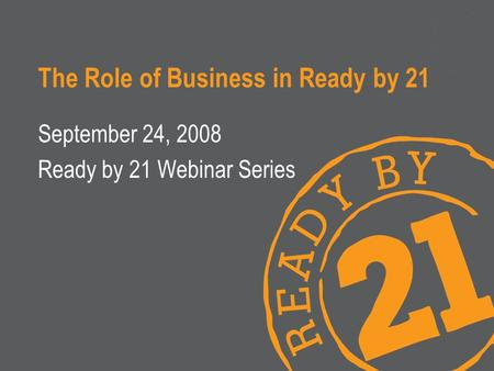 The Role of Business in Ready by 21 September 24, 2008 Ready by 21 Webinar Series.