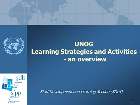 1 UNOG Learning Strategies and Activities - an overview Staff Development and Learning Section (SDLS)