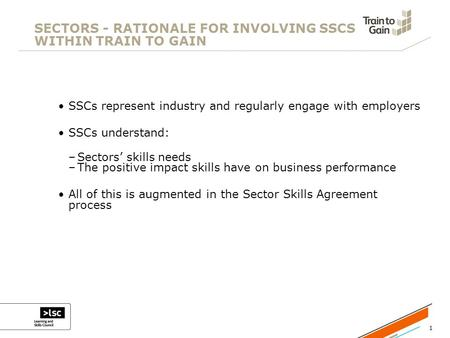 1 SECTORS - RATIONALE FOR INVOLVING SSCS WITHIN TRAIN TO GAIN SSCs represent industry and regularly engage with employers SSCs understand: –Sectors' skills.