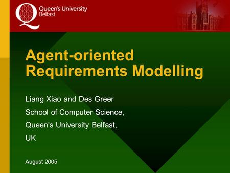 Agent-oriented Requirements Modelling Liang Xiao and Des Greer School of Computer Science, Queen's University Belfast, UK August 2005.