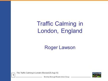 Bromley Borough Roads Action Group Traffic Calming in London, England Roger Lawson File: Traffic Calming in London (Revised 25-Aug-15) 1.