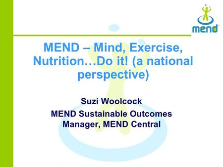 MEND – Mind, Exercise, Nutrition…Do it! (a national perspective) Suzi Woolcock MEND Sustainable Outcomes Manager, MEND Central.