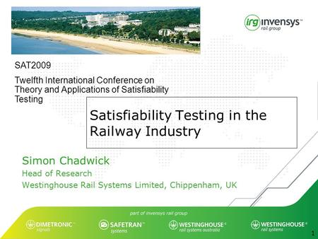 1 Satisfiability Testing in the Railway Industry Simon Chadwick Head of Research Westinghouse Rail Systems Limited, Chippenham, UK SAT2009 Twelfth International.