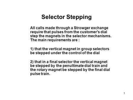 1 Selector Stepping All calls made through a Strowger exchange require that pulses from the customer's dial step the magnets in the selector mechanisms.