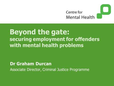Beyond the gate: securing employment for offenders with mental health problems Dr Graham Durcan Associate Director, Criminal Justice Programme.