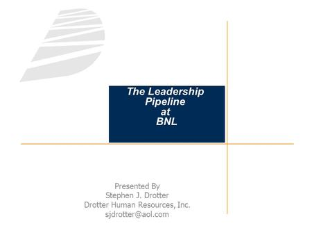The Leadership Pipeline at BNL Presented By Stephen J. Drotter Drotter <strong>Human</strong> <strong>Resources</strong>, Inc.