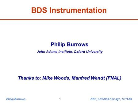 Philip Burrows BDS, LCWS08 Chicago, 17/11/081 BDS Instrumentation Philip Burrows John Adams Institute, Oxford University Thanks to: Mike Woods, Manfred.