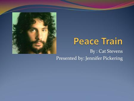 By : Cat Stevens Presented by: Jennifer Pickering.