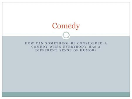 HOW CAN SOMETHING BE CONSIDERED A COMEDY WHEN EVERYBODY HAS A DIFFERENT SENSE OF HUMOR? Comedy.