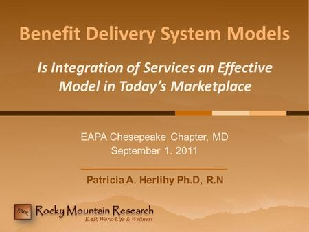 EAP, Work/Life & Wellness Benefit Delivery System Models EAPA Chesepeake Chapter, MD September 1. 2011 Is Integration of Services an Effective Model in.