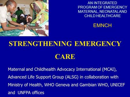 AN INTEGRATED PROGRAM OF EMERGENCY MATERNAL, NEONATAL AND CHILD HEALTHCARE EMNCH STRENGTHENING EMERGENCY CARE Maternal and Childhealth Advocacy International.