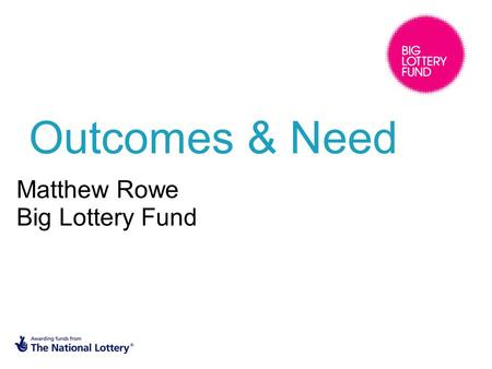 Outcomes & Need Matthew Rowe Big Lottery Fund. SMART Outcomes.
