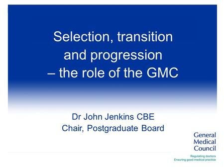 Selection, transition and progression – the role of the GMC Dr John Jenkins CBE Chair, Postgraduate Board.
