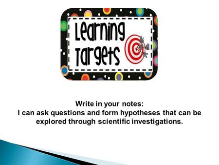 Write in your notes: I can ask questions and form hypotheses that can be explored through scientific investigations.