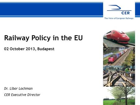 102 October 2013CER The Voice of European Railways Railway Policy in the EU 02 October 2013, Budapest Dr. Libor Lochman CER Executive Director.