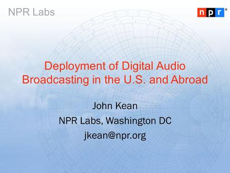 ® NPR Labs Deployment of <strong>Digital</strong> Audio <strong>Broadcasting</strong> in the U.S. and Abroad John Kean NPR Labs, Washington DC